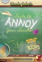 Uncle John's Facts to Annoy Your Teacher Bathroom Reader for Kids Only! ebook by Bathroom Readers' Institute
