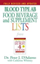 Blood Type AB Food, Beverage and Supplement Lists ebook by Catherine Whitney, Dr. Peter J. D'Adamo