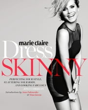 Marie Claire: Dress Skinny - Perfecting Your Style, Flattering Your Body, and Looking Fabulous ebook by Joyce Corrigan,Anne Fulenwider,Nina Garcia