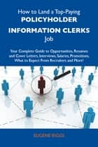 How to Land a Top-Paying Policyholder information clerks Job: Your Complete Guide to Opportunities, Resumes and Cover Letters, Interviews, Salaries, Promotions, What to Expect From Recruiters and More ebook by Riggs Eugene