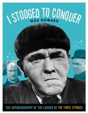 I Stooged to Conquer - The Autobiography of the Leader of the Three Stooges ebook by Moe Howard