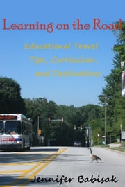 Learning on the Road: Educational Travel Tips, Curriculum, and Destinations ebook by Jennifer Babisak