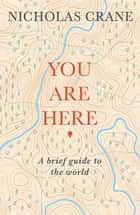 You Are Here - A Brief Guide to the World ebook by Nicholas Crane