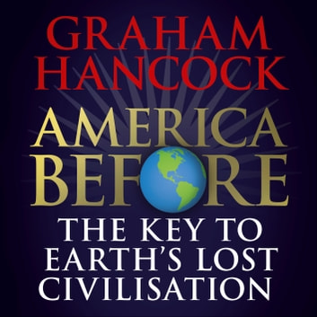 America Before: The Key to Earth's Lost Civilization - A new investigation into the mysteries of the human past by the bestselling author of Fingerprints of the Gods and Magicians of the Gods audiobook by Graham Hancock