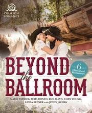 Beyond the Ballroom - 6 Historical Romances ebook by Marie Patrick,Pema Donyo,Rue Allyn,Cody Young,Linda Kepner,Jenny Jacobs