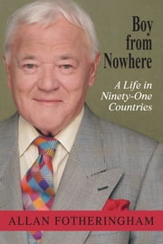 Boy from Nowhere - A Life in Ninety-One Countries ebook by Allan Fotheringham