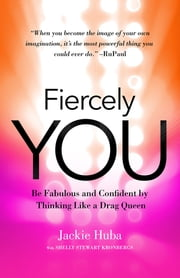 Fiercely You - Be Fabulous and Confident by Thinking Like a Drag Queen ebook by Jackie Huba,Shelly Stewart Kronbergs