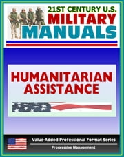 21st Century U.S. Military Manuals: Multiservice Procedures for Humanitarian Assistance Operations - HA - FM 100-23-1 (Value-Added Professional Format Series) ebook by Progressive Management