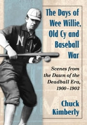 The Days of Wee Willie, Old Cy and Baseball War - Scenes from the Dawn of the Deadball Era, 1900-1903 ebook by Chuck Kimberly