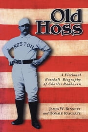 Old Hoss - A Fictional Baseball Biography of Charles Radbourn ebook by James W. Bennett,Donald Raycraft