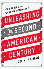Unleashing the Second American Century - Four Forces for Economic Dominance ebook by Joel Kurtzman