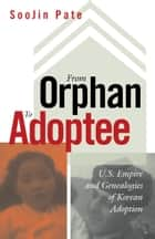 From Orphan to Adoptee - U.S. Empire and Genealogies of Korean Adoption ebook by SooJin Pate