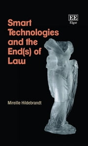 Smart Technologies and the End(s) of Law - Novel Entanglements of Law and Technology ebook by Mireille Hildebrandt