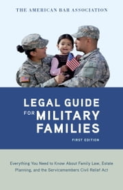 The American Bar Association Legal Guide for Military Families - Everything You Need to Know about Family Law, Estate Planning, and the Servicemembers Civil Relief Act ebook by American Bar Association