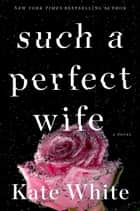 Such a Perfect Wife - A Novel ebook by Kate White