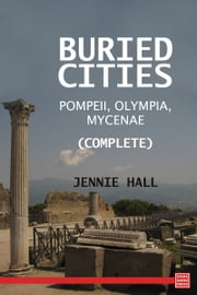 Buried Cities: Pompeii, Olympia, Mycenae (Complete) ebook by Jennie Hall