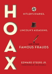 Hoax - Hitler's Diaries, Lincoln's Assassins, and Other Famous Frauds ebook by Edward Steers Jr.,Joe Nickell