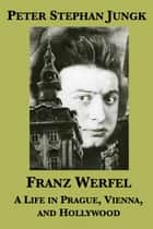 Franz Werfel: A Life in Prague, Vienna, and Hollywood ebook by Peter Stephan Jungk