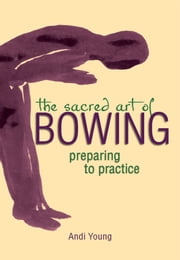 The Sacred Art of Bowing - Preparing to Practice ebook by Andi Young