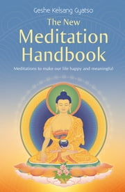 The New Meditation Handbook - Meditations to Make Our Life Happy and Meaningful eBook by Venerable Geshe Kelsang Gyatso, Rinpoche