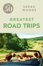 The 50 Greatest Road Trips ebook by Sarah Woods