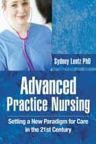 Advanced Practice Nursing - Setting a New Paradigm for Care in the 21St Century ebook by Sydney Lentz