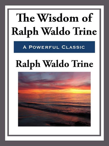 The Wisdom of Ralph Waldo Trine ebook by Ralph Waldo Trine