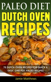 Paleo Diet Dutch Oven Cookbook - 75 Dutch Oven Recipes for Quick & Easy Paleo Recipes for Healthy Eating ebook by Jamie Matthews