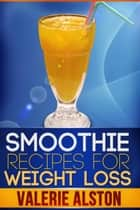 Smoothie Recipes For Weight Loss ebook by Valerie Alston