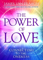 The Power of Love - Connecting to the Oneness ebook by James Van Praagh