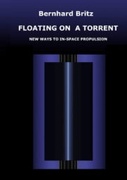 Floating on a Torrent - New Ways to In-Space Propulsion ebook by Bernhard Britz