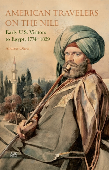 American Travelers on the Nile - Early US Visitors to Egypt, 1774-1839 ebook by Andrew Oliver