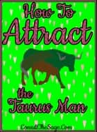 How To Attract the Taurus Man ebook by ConsultTheSage.Com