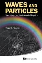 Waves and Particles ebook by Roger G Newton