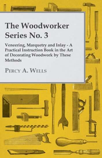 The Woodworker Series No. 3 - Veneering, Marquetry And Inlay - A Practical Instruction Book In The Art Of Decorating Woodwork By These Methods ebook by Percy A. Wells