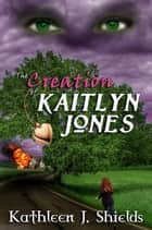 The Creation of Kaitlyn Jones ebook by Kathleen J. Shields