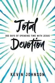 Total Devotion - 365 Days of Spending Time With Jesus ebook by Kevin Johnson