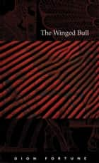 The Winged Bull eBook by Dion Fortune