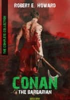 Conan The Barbarian - The Complete Collection (Bauer Classics) ebook by Robert E. Howard