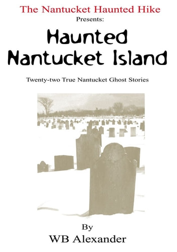 The Nantucket Haunted Hike Presents: Haunted Nantucket Island Twenty-two True Nantucket Ghost Stories ebook by WB Alexander