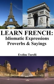 Learn French: Idiomatic Expressions ‒ Proverbs & Sayings ebook by Eveline Turelli