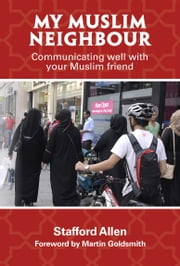 My Muslim Neighbour: Communicating well with your Muslim friend ebook by Stafford Allen