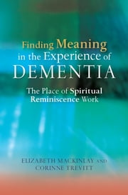 Finding Meaning in the Experience of Dementia - The Place of Spiritual Reminiscence Work ebook by Elizabeth MacKinlay,Corinne Trevitt
