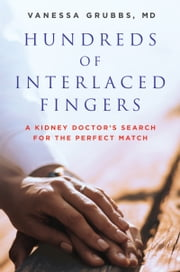 Hundreds of Interlaced Fingers - A Kidney Doctor's Search for the Perfect Match ebook by Vanessa Grubbs, M.D.