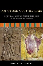 An Order Outside Time: A Jungian View of the Higher Self from Egypt to Christ ebook by Clarke, Robert B.