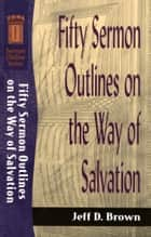 Fifty Sermon Outlines on the Way of Salvation (Sermon Outline Series) ebook by Jeff D. Brown