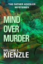 Mind Over Murder - The Father Koesler Mysteries: Book 3 ebook by William Kienzle