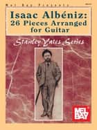 Isaac Albeniz: 26 Pieces Arranged for Guitar ebook by Stanley Yates