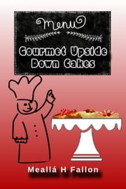 Gourmet Upside Down Cakes ebook by Meallá H Fallon