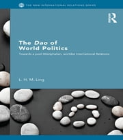 The Dao of World Politics - Towards a Post-Westphalian, Worldist International Relations ebook by L. H. M. Ling